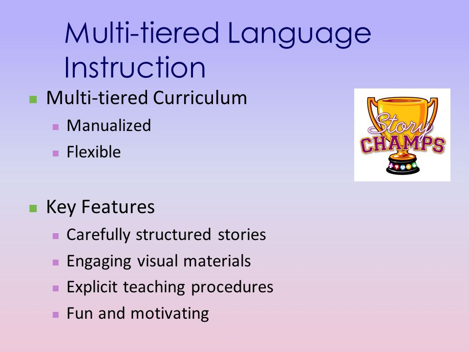 Multi-tiered Language Instruction Multi-tiered Curriculum Manualized Flexible Key Features Carefully structured stories Engaging visual materials Explicit teaching procedures Fun and motivating