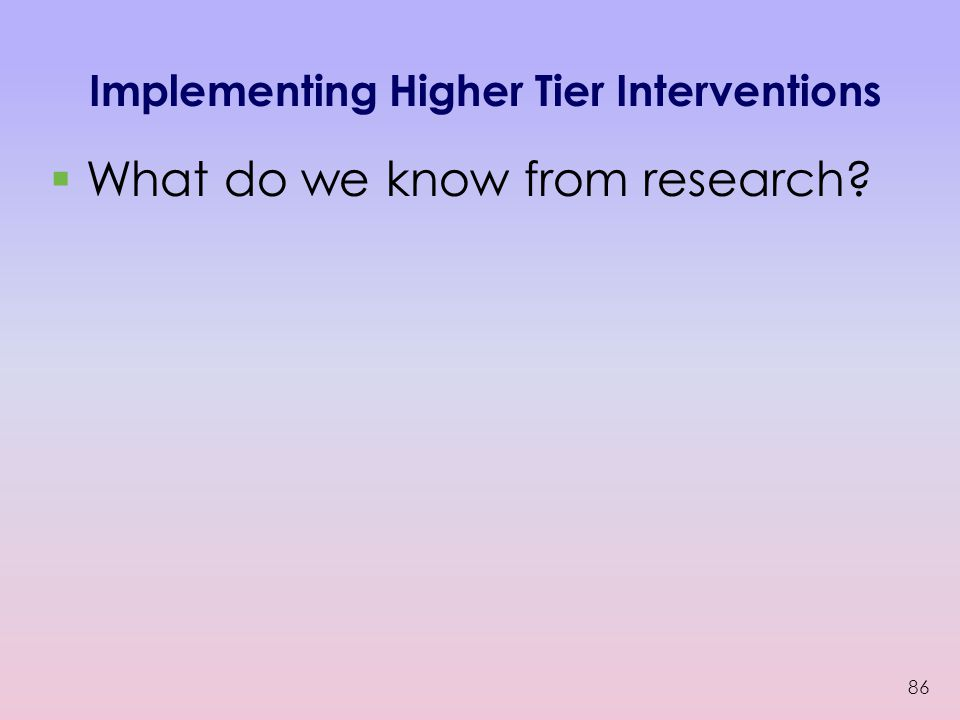 Implementing Higher Tier Interventions  What do we know from research? 86