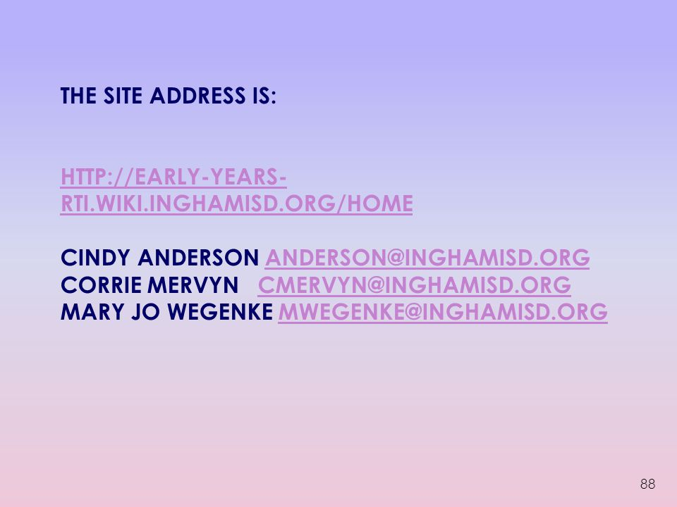 THE SITE ADDRESS IS: HTTP://EARLY-YEARS- RTI.WIKI.INGHAMISD.ORG/HOME CINDY ANDERSON ANDERSON@INGHAMISD.ORG CORRIE MERVYN CMERVYN@INGHAMISD.ORG MARY JO WEGENKE MWEGENKE@INGHAMISD.ORG HTTP://EARLY-YEARS- RTI.WIKI.INGHAMISD.ORG/HOMEANDERSON@INGHAMISD.ORGCMERVYN@INGHAMISD.ORGMWEGENKE@INGHAMISD.ORG 88