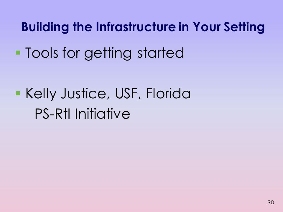 Building the Infrastructure in Your Setting  Tools for getting started  Kelly Justice, USF, Florida PS-RtI Initiative 90