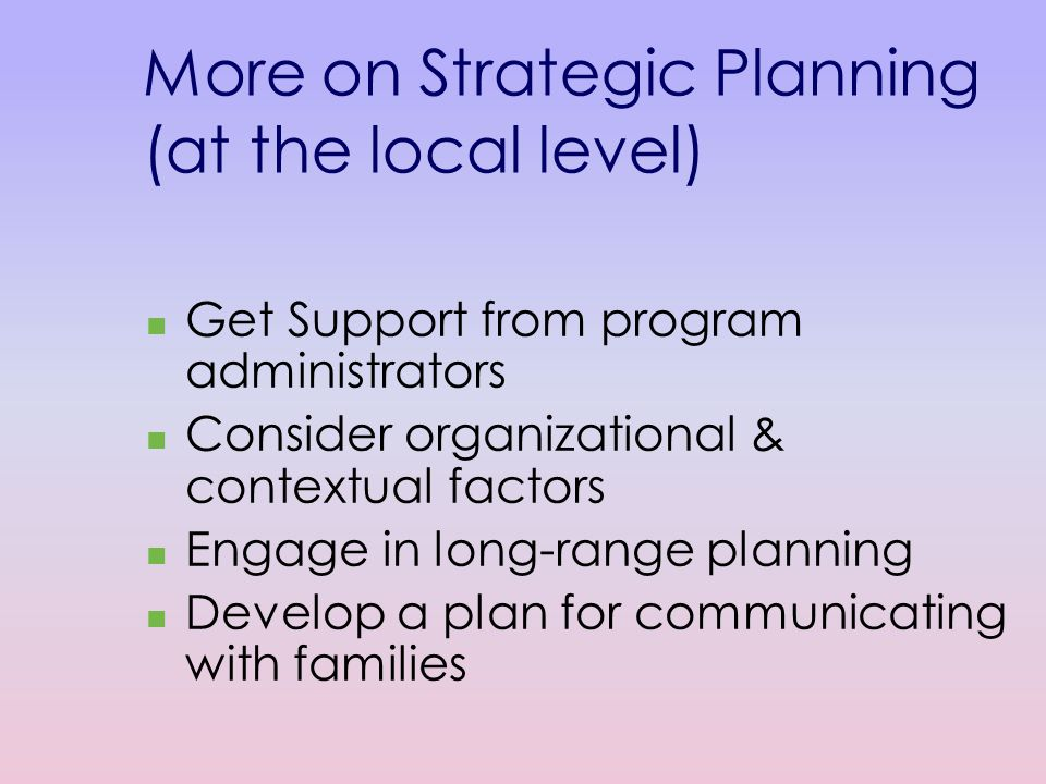 More on Strategic Planning (at the local level) Get Support from program administrators Consider organizational & contextual factors Engage in long-range planning Develop a plan for communicating with families