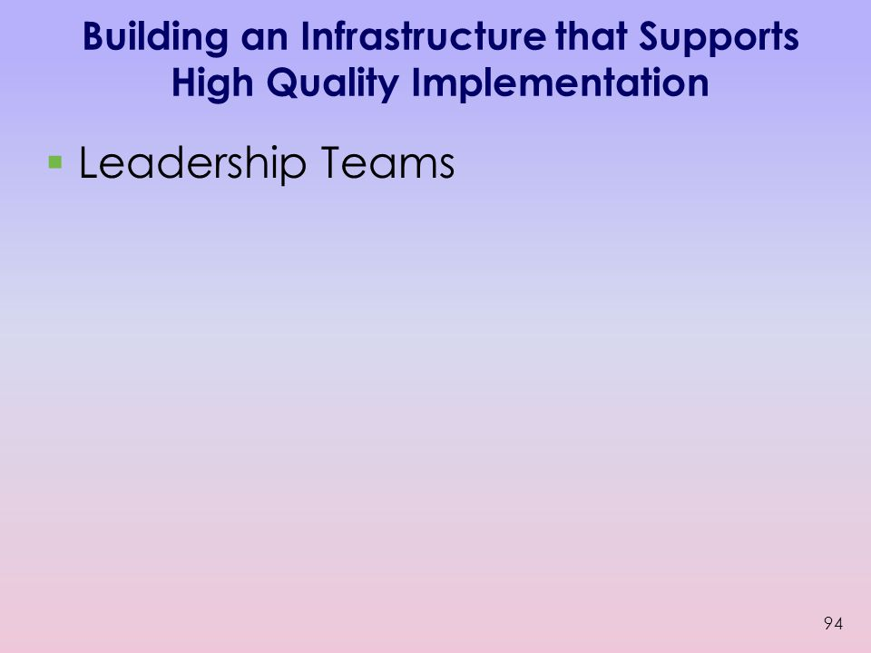 Building an Infrastructure that Supports High Quality Implementation  Leadership Teams 94