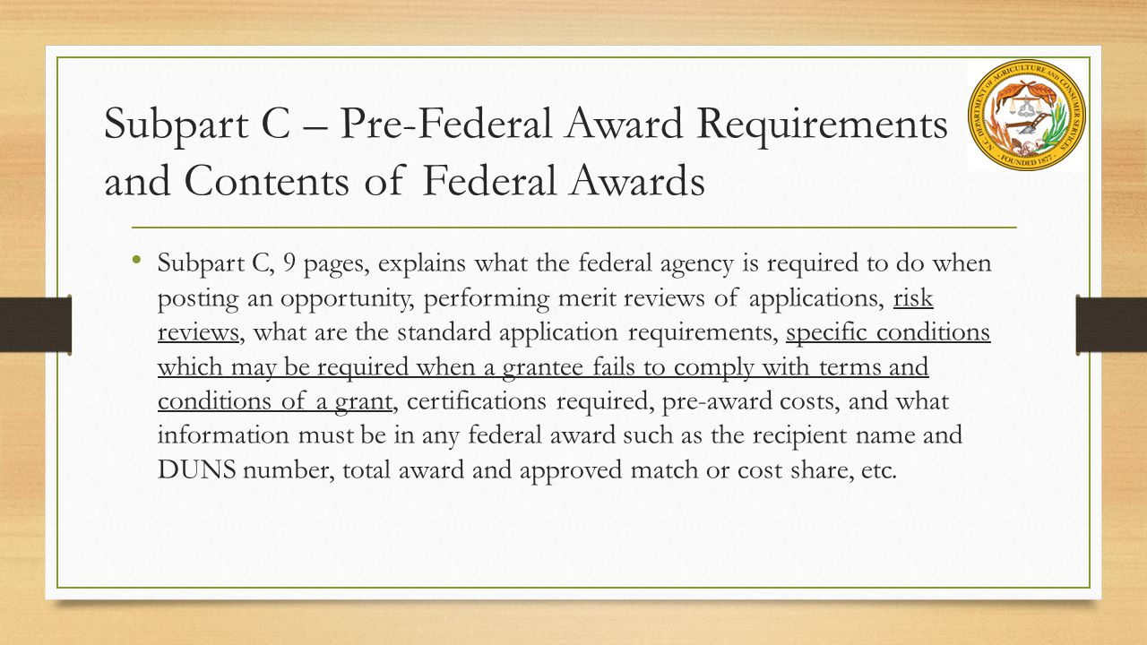 Subpart C – Pre-Federal Award Requirements and Contents of Federal Awards Subpart C, 9 pages, explains what the federal agency is required to do when posting an opportunity, performing merit reviews of applications, risk reviews, what are the standard application requirements, specific conditions which may be required when a grantee fails to comply with terms and conditions of a grant, certifications required, pre-award costs, and what information must be in any federal award such as the recipient name and DUNS number, total award and approved match or cost share, etc.