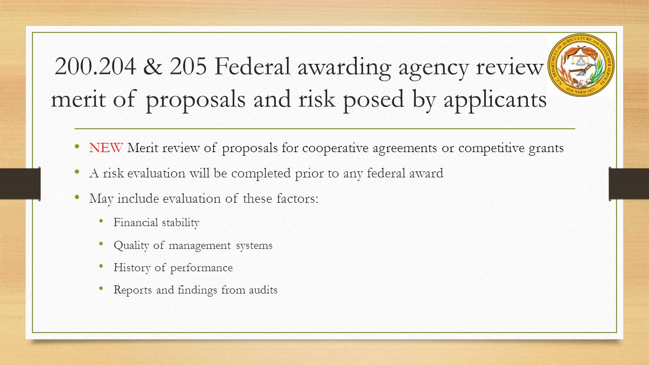 200.204 & 205 Federal awarding agency review merit of proposals and risk posed by applicants NEW Merit review of proposals for cooperative agreements or competitive grants A risk evaluation will be completed prior to any federal award May include evaluation of these factors: Financial stability Quality of management systems History of performance Reports and findings from audits