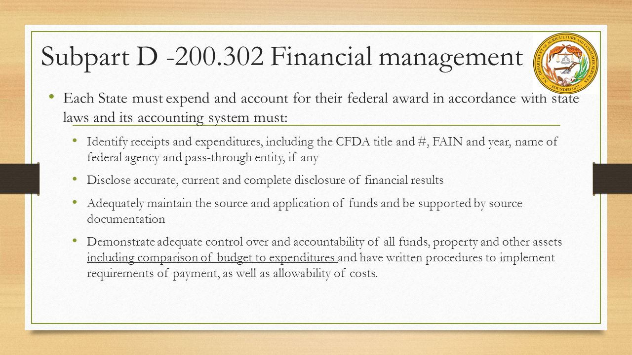 Subpart D -200.302 Financial management Each State must expend and account for their federal award in accordance with state laws and its accounting system must: Identify receipts and expenditures, including the CFDA title and #, FAIN and year, name of federal agency and pass-through entity, if any Disclose accurate, current and complete disclosure of financial results Adequately maintain the source and application of funds and be supported by source documentation Demonstrate adequate control over and accountability of all funds, property and other assets including comparison of budget to expenditures and have written procedures to implement requirements of payment, as well as allowability of costs.