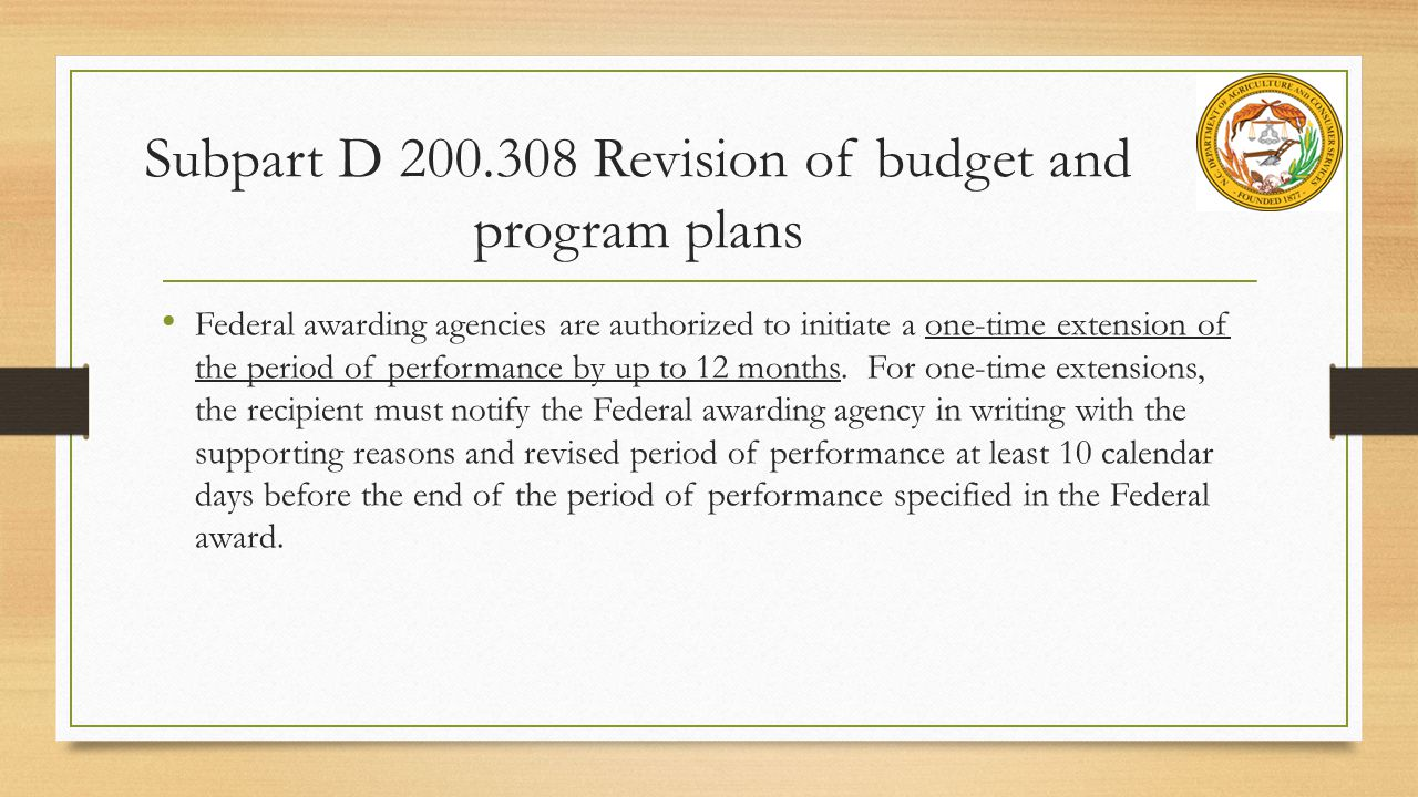 Subpart D 200.308 Revision of budget and program plans Federal awarding agencies are authorized to initiate a one-time extension of the period of performance by up to 12 months.