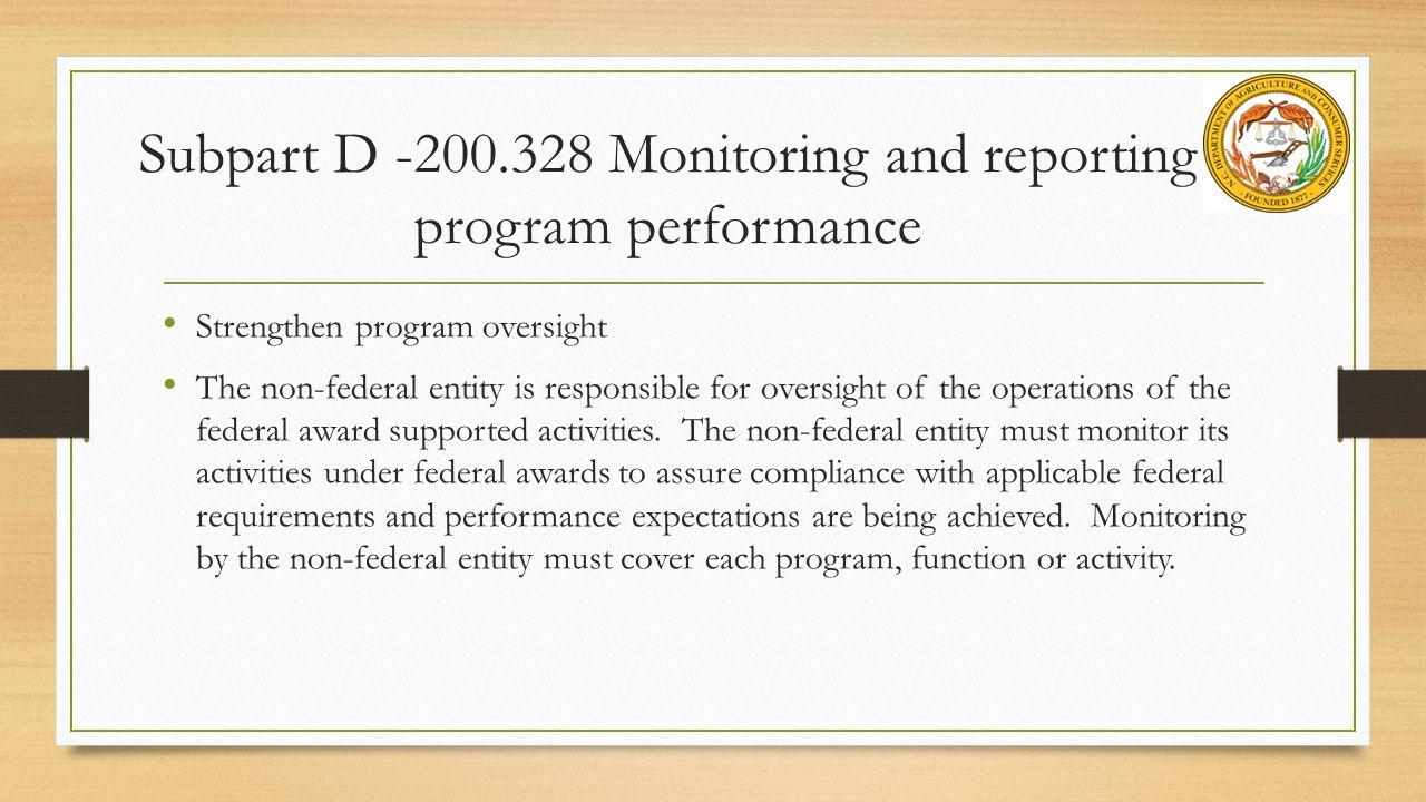 Subpart D -200.328 Monitoring and reporting program performance Strengthen program oversight The non-federal entity is responsible for oversight of the operations of the federal award supported activities.