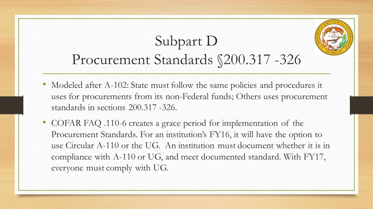 Subpart D Procurement Standards §200.317 -326 Modeled after A-102: State must follow the same policies and procedures it uses for procurements from its non-Federal funds; Others uses procurement standards in sections 200.317 -326.