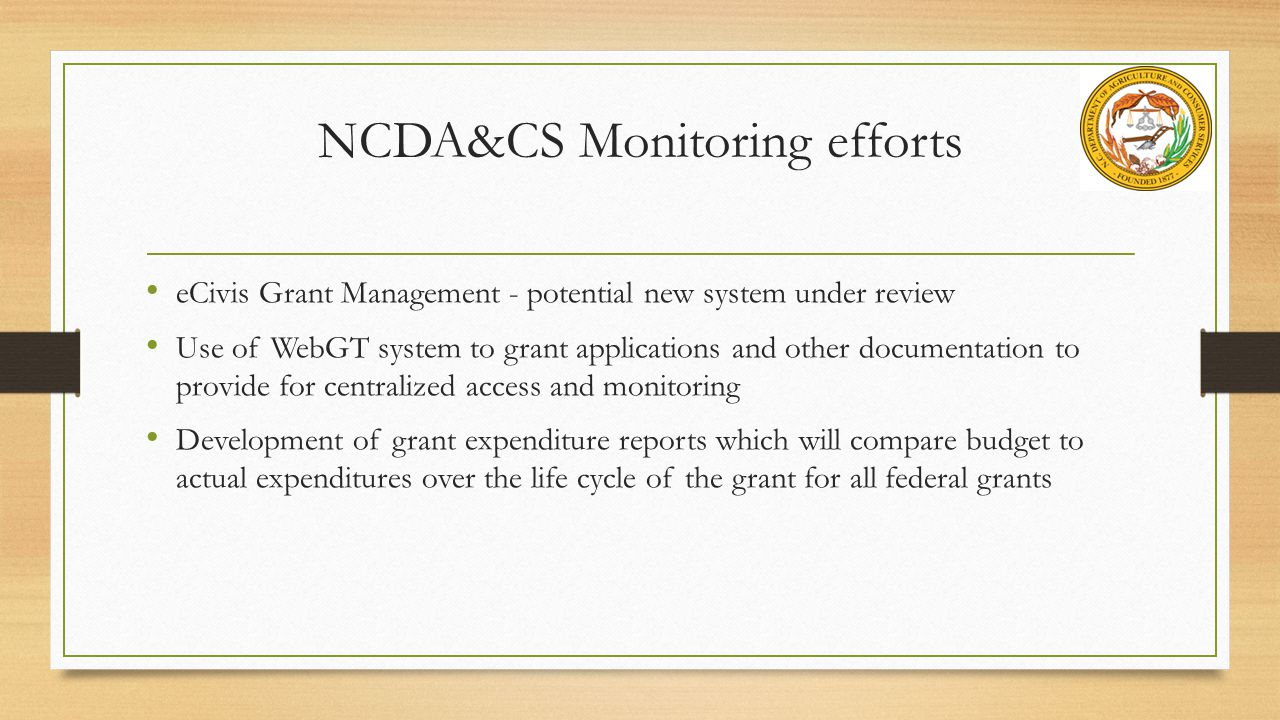 NCDA&CS Monitoring efforts eCivis Grant Management - potential new system under review Use of WebGT system to grant applications and other documentation to provide for centralized access and monitoring Development of grant expenditure reports which will compare budget to actual expenditures over the life cycle of the grant for all federal grants