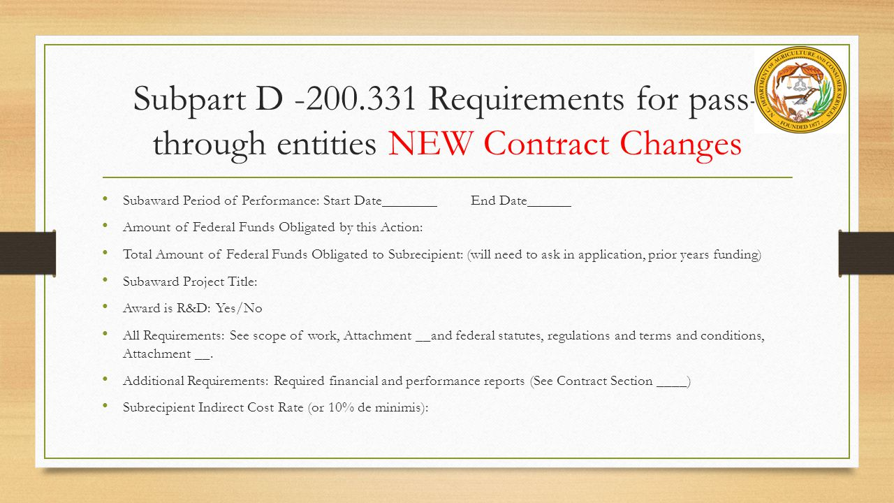 Subpart D -200.331 Requirements for pass- through entities NEW Contract Changes Subaward Period of Performance: Start DateEnd Date Amount of Federal Funds Obligated by this Action: Total Amount of Federal Funds Obligated to Subrecipient: (will need to ask in application, prior years funding) Subaward Project Title: Award is R&D: Yes/No All Requirements: See scope of work, Attachment __and federal statutes, regulations and terms and conditions, Attachment __.