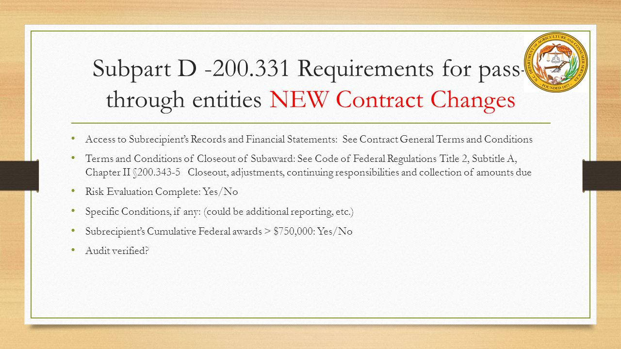 Subpart D -200.331 Requirements for pass- through entities NEW Contract Changes Access to Subrecipient's Records and Financial Statements: See Contract General Terms and Conditions Terms and Conditions of Closeout of Subaward: See Code of Federal Regulations Title 2, Subtitle A, Chapter II §200.343-5 Closeout, adjustments, continuing responsibilities and collection of amounts due Risk Evaluation Complete: Yes/No Specific Conditions, if any: (could be additional reporting, etc.) Subrecipient's Cumulative Federal awards > $750,000: Yes/No Audit verified?