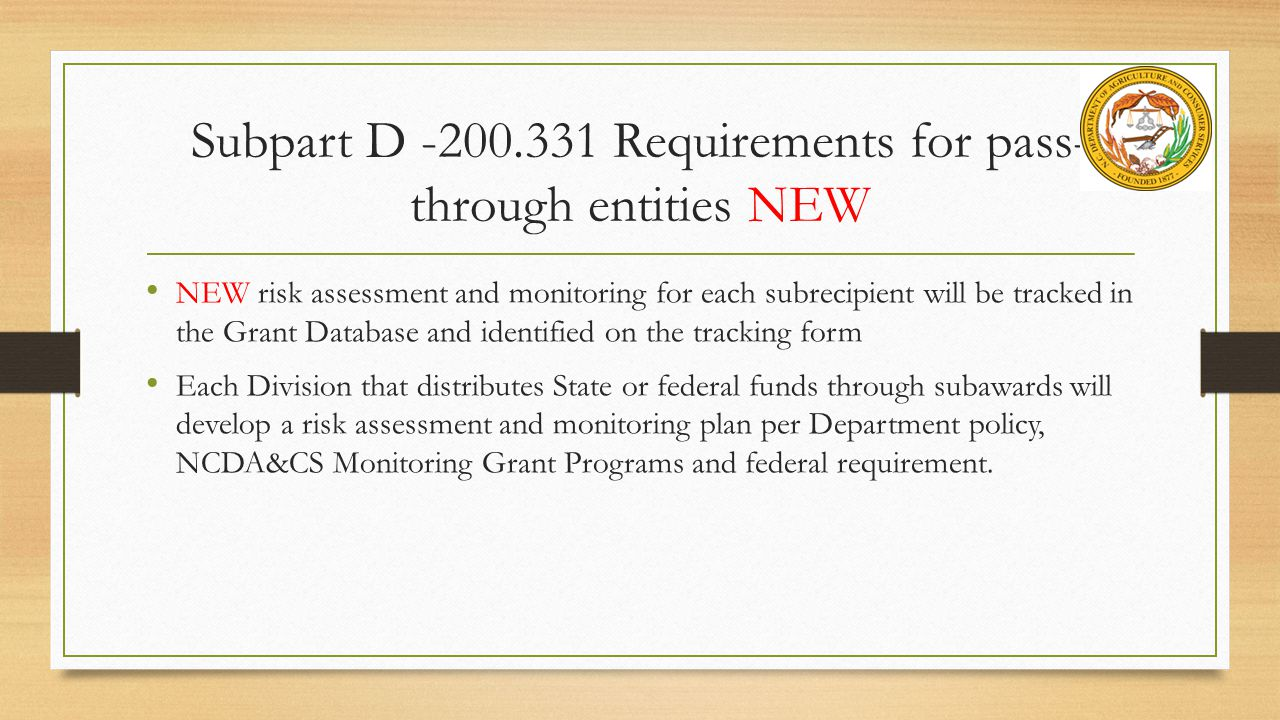 Subpart D -200.331 Requirements for pass- through entities NEW NEW risk assessment and monitoring for each subrecipient will be tracked in the Grant Database and identified on the tracking form Each Division that distributes State or federal funds through subawards will develop a risk assessment and monitoring plan per Department policy, NCDA&CS Monitoring Grant Programs and federal requirement.