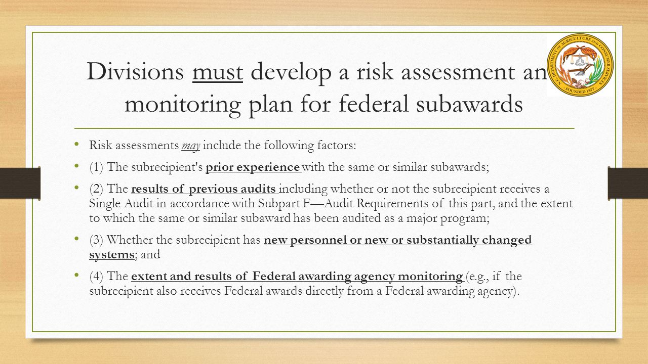 Divisions must develop a risk assessment and monitoring plan for federal subawards Risk assessments may include the following factors: (1) The subrecipient s prior experience with the same or similar subawards; (2) The results of previous audits including whether or not the subrecipient receives a Single Audit in accordance with Subpart F—Audit Requirements of this part, and the extent to which the same or similar subaward has been audited as a major program; (3) Whether the subrecipient has new personnel or new or substantially changed systems; and (4) The extent and results of Federal awarding agency monitoring (e.g., if the subrecipient also receives Federal awards directly from a Federal awarding agency).