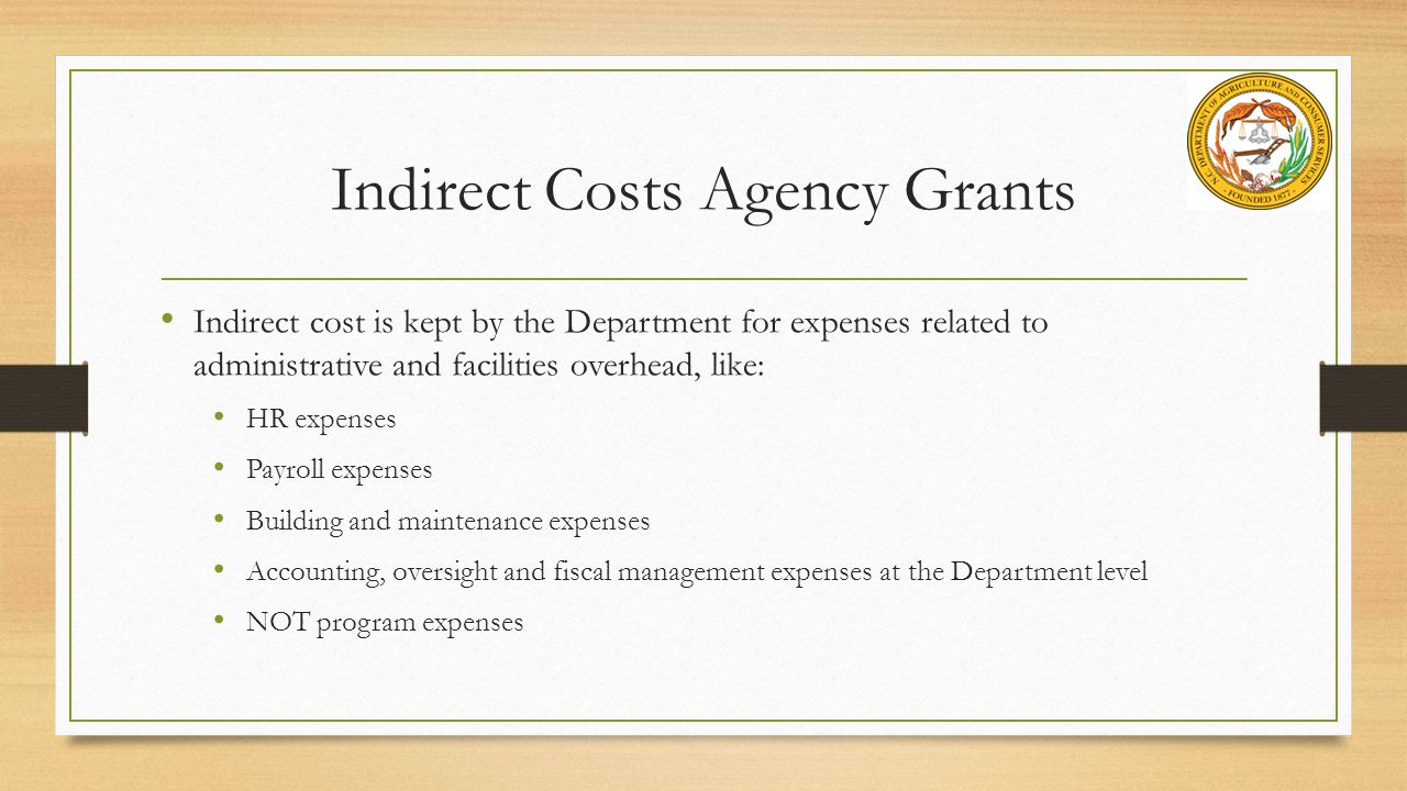 Indirect Costs Agency Grants Indirect cost is kept by the Department for expenses related to administrative and facilities overhead, like: HR expenses Payroll expenses Building and maintenance expenses Accounting, oversight and fiscal management expenses at the Department level NOT program expenses