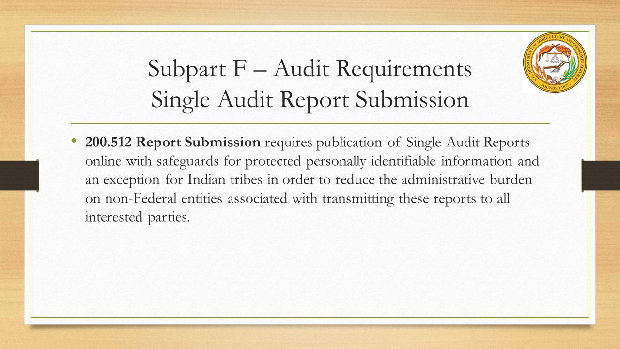 Subpart F – Audit Requirements Single Audit Report Submission 200.512 Report Submission requires publication of Single Audit Reports online with safeguards for protected personally identifiable information and an exception for Indian tribes in order to reduce the administrative burden on non-Federal entities associated with transmitting these reports to all interested parties.