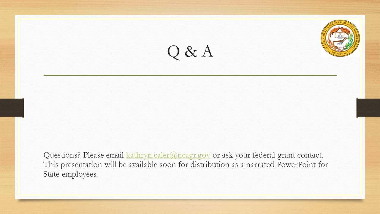 Q & A Questions.Please email kathryn.caler@ncagr.gov or ask your federal grant contact.
