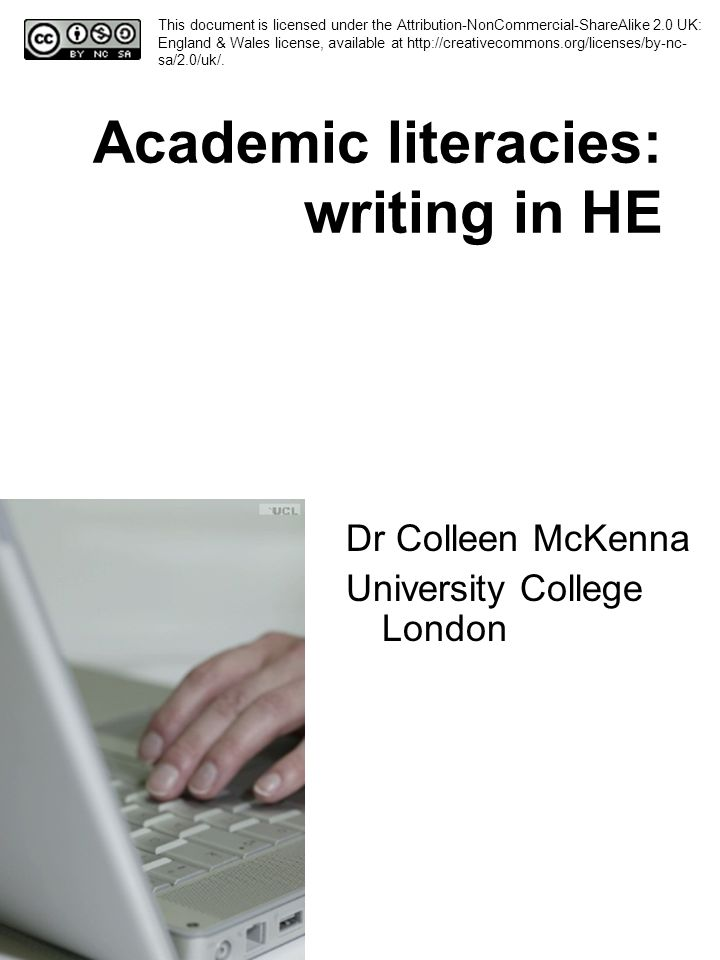 Academic literacies: writing in HE Dr Colleen McKenna University College London This document is licensed under the Attribution-NonCommercial-ShareAlike 2.0 UK: England & Wales license, available at http://creativecommons.org/licenses/by-nc- sa/2.0/uk/.