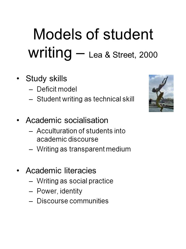 Models of student writing – Lea & Street, 2000 Study skills –Deficit model –Student writing as technical skill Academic socialisation –Acculturation of students into academic discourse –Writing as transparent medium Academic literacies –Writing as social practice –Power, identity –Discourse communities