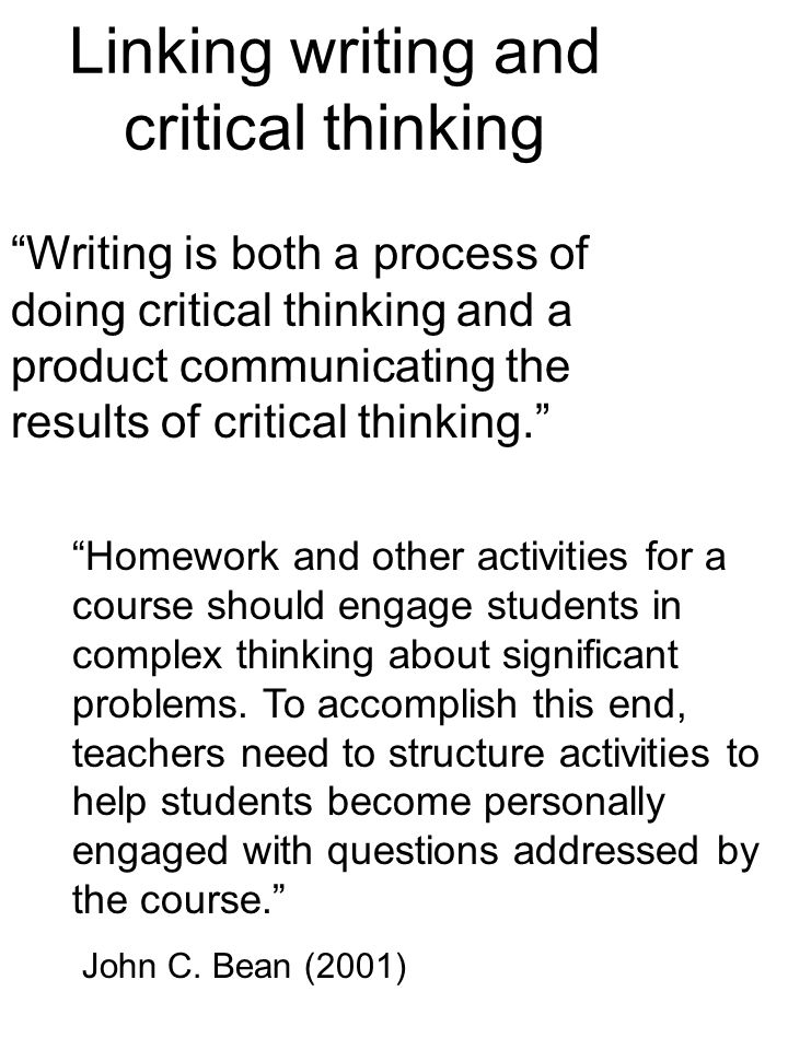 Linking writing and critical thinking Writing is both a process of doing critical thinking and a product communicating the results of critical thinking. Homework and other activities for a course should engage students in complex thinking about significant problems.