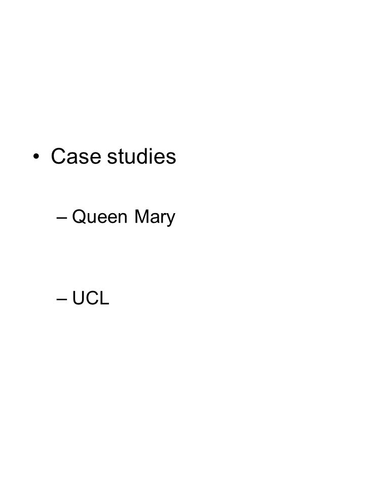 Case studies –Queen Mary –UCL