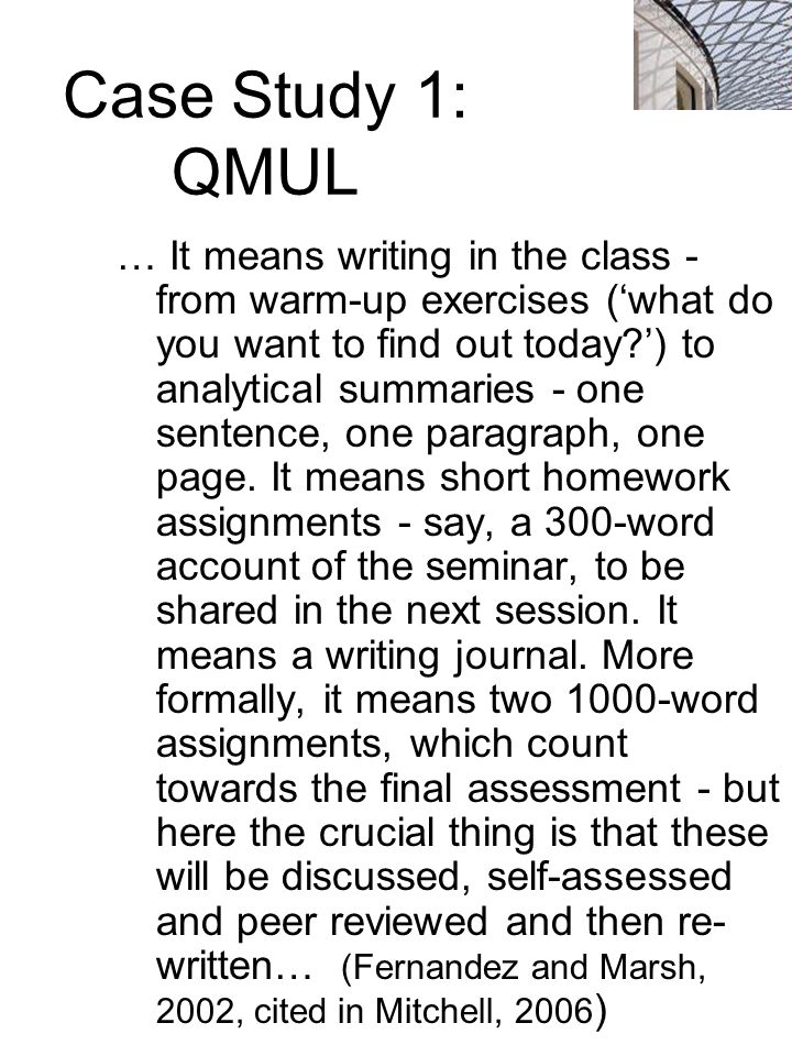 Case Study 1: QMUL … It means writing in the class - from warm-up exercises ('what do you want to find out today ') to analytical summaries - one sentence, one paragraph, one page.