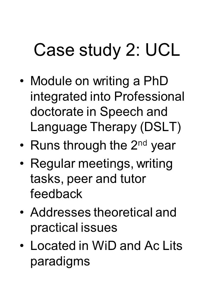 Case study 2: UCL Module on writing a PhD integrated into Professional doctorate in Speech and Language Therapy (DSLT) Runs through the 2 nd year Regular meetings, writing tasks, peer and tutor feedback Addresses theoretical and practical issues Located in WiD and Ac Lits paradigms