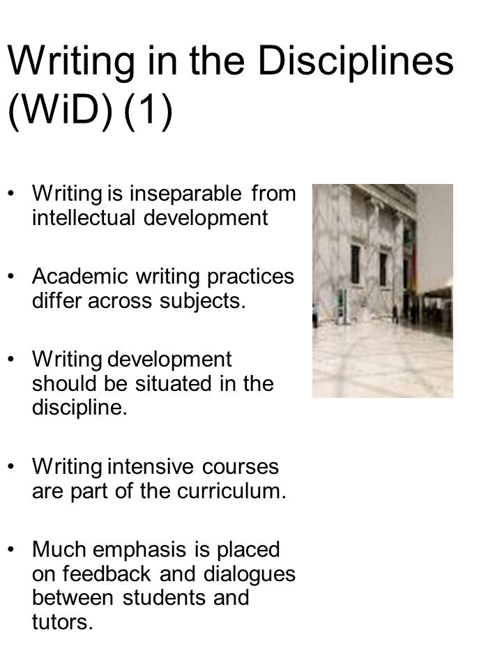 Writing in the Disciplines (WiD) (1) Writing is inseparable from intellectual development Academic writing practices differ across subjects.