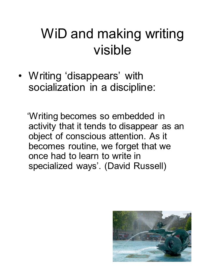 WiD and making writing visible Writing 'disappears' with socialization in a discipline: 'Writing becomes so embedded in activity that it tends to disappear as an object of conscious attention.