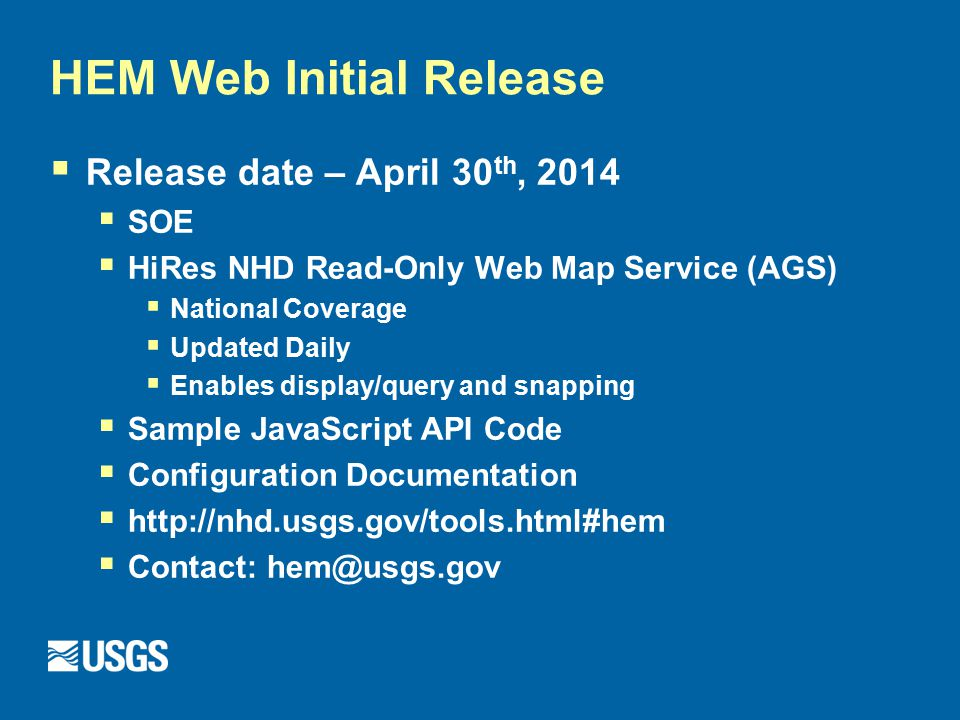 HEM Web Initial Release  Release date – April 30 th, 2014  SOE  HiRes NHD Read-Only Web Map Service (AGS)  National Coverage  Updated Daily  Enables display/query and snapping  Sample JavaScript API Code  Configuration Documentation  http://nhd.usgs.gov/tools.html#hem  Contact: hem@usgs.gov