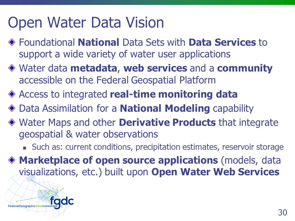30 Open Water Data Vision Foundational National Data Sets with Data Services to support a wide variety of water user applications Water data metadata, web services and a community accessible on the Federal Geospatial Platform Access to integrated real-time monitoring data Data Assimilation for a National Modeling capability Water Maps and other Derivative Products that integrate geospatial & water observations Such as: current conditions, precipitation estimates, reservoir storage Marketplace of open source applications (models, data visualizations, etc.) built upon Open Water Web Services