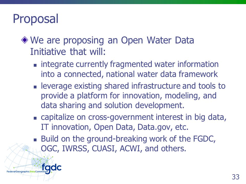 33 Proposal We are proposing an Open Water Data Initiative that will: integrate currently fragmented water information into a connected, national water data framework leverage existing shared infrastructure and tools to provide a platform for innovation, modeling, and data sharing and solution development.