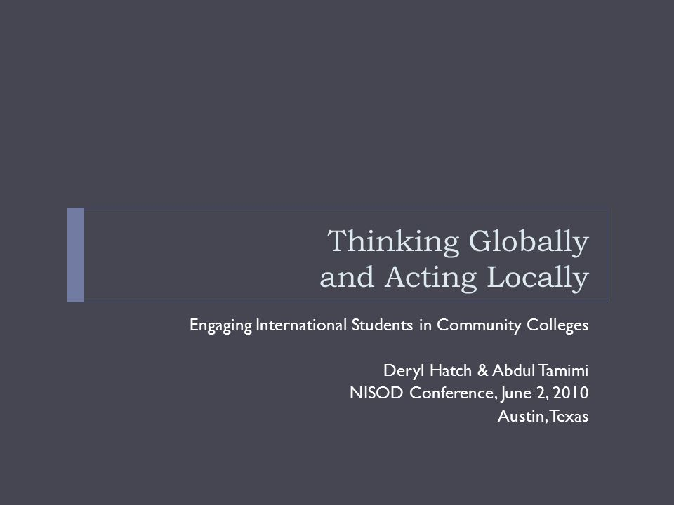 Thinking Globally and Acting Locally Engaging International Students in Community Colleges Deryl Hatch & Abdul Tamimi NISOD Conference, June 2, 2010 A
