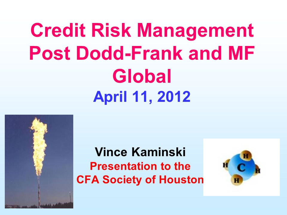 Credit Risk Management Post Dodd-Frank and MF Global April 11, 2012 Vince Kaminski Presentation to the CFA Society of Houston