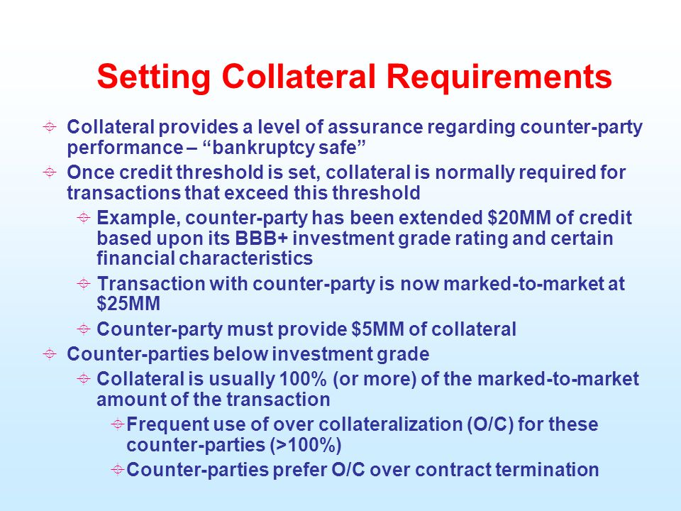 Setting Collateral Requirements  Collateral provides a level of assurance regarding counter-party performance – bankruptcy safe  Once credit threshold is set, collateral is normally required for transactions that exceed this threshold  Example, counter-party has been extended $20MM of credit based upon its BBB+ investment grade rating and certain financial characteristics  Transaction with counter-party is now marked-to-market at $25MM  Counter-party must provide $5MM of collateral  Counter-parties below investment grade  Collateral is usually 100% (or more) of the marked-to-market amount of the transaction  Frequent use of over collateralization (O/C) for these counter-parties (>100%)  Counter-parties prefer O/C over contract termination