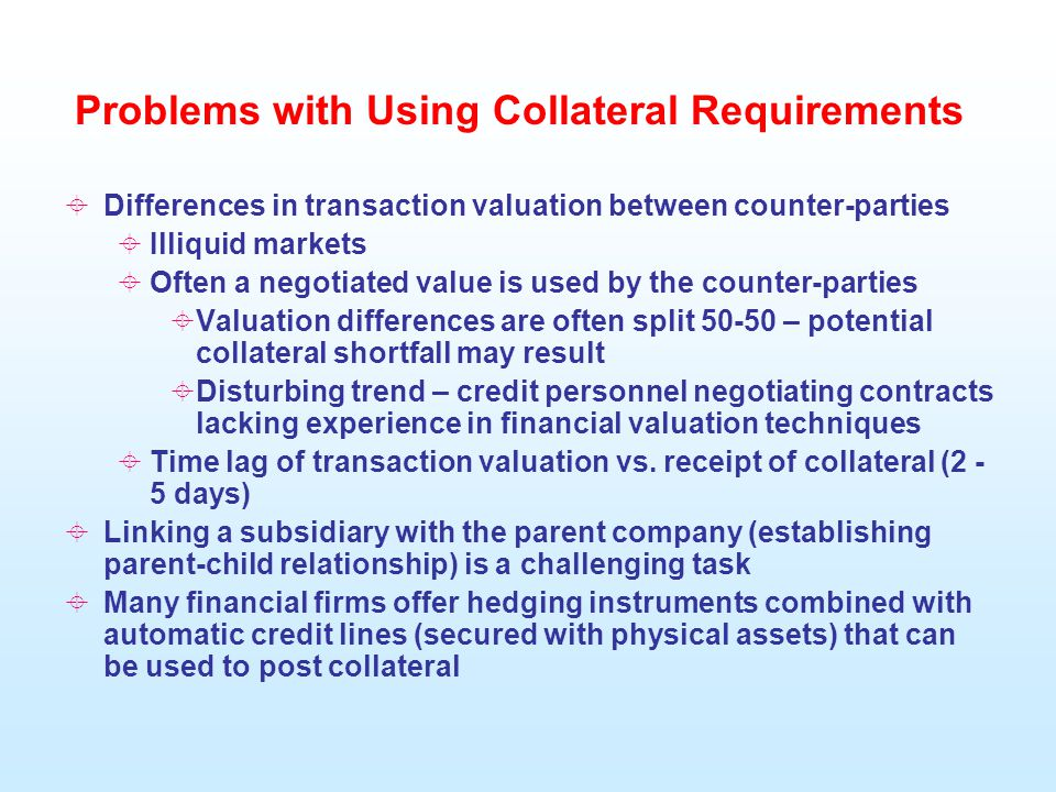 Problems with Using Collateral Requirements  Differences in transaction valuation between counter-parties  Illiquid markets  Often a negotiated value is used by the counter-parties  Valuation differences are often split 50-50 – potential collateral shortfall may result  Disturbing trend – credit personnel negotiating contracts lacking experience in financial valuation techniques  Time lag of transaction valuation vs.