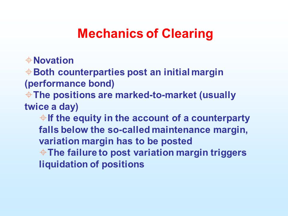 Mechanics of Clearing  Novation  Both counterparties post an initial margin (performance bond)  The positions are marked-to-market (usually twice a day)  If the equity in the account of a counterparty falls below the so-called maintenance margin, variation margin has to be posted  The failure to post variation margin triggers liquidation of positions