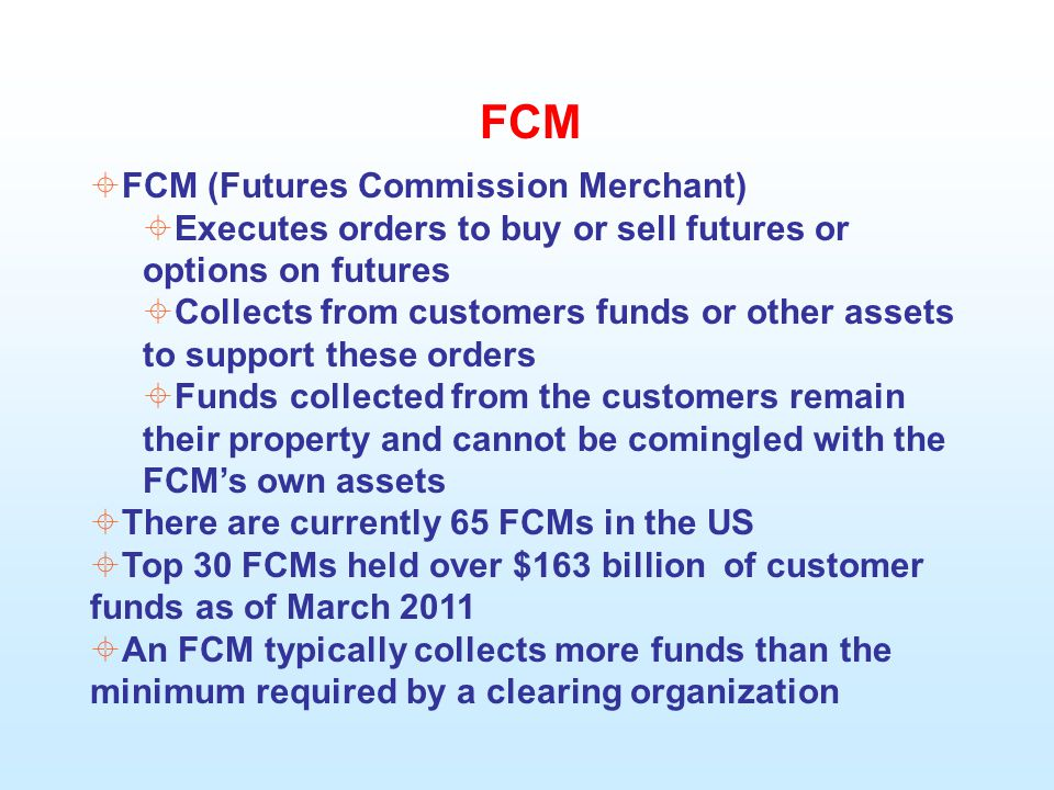 FCM  FCM (Futures Commission Merchant)  Executes orders to buy or sell futures or options on futures  Collects from customers funds or other assets to support these orders  Funds collected from the customers remain their property and cannot be comingled with the FCM's own assets  There are currently 65 FCMs in the US  Top 30 FCMs held over $163 billion of customer funds as of March 2011  An FCM typically collects more funds than the minimum required by a clearing organization