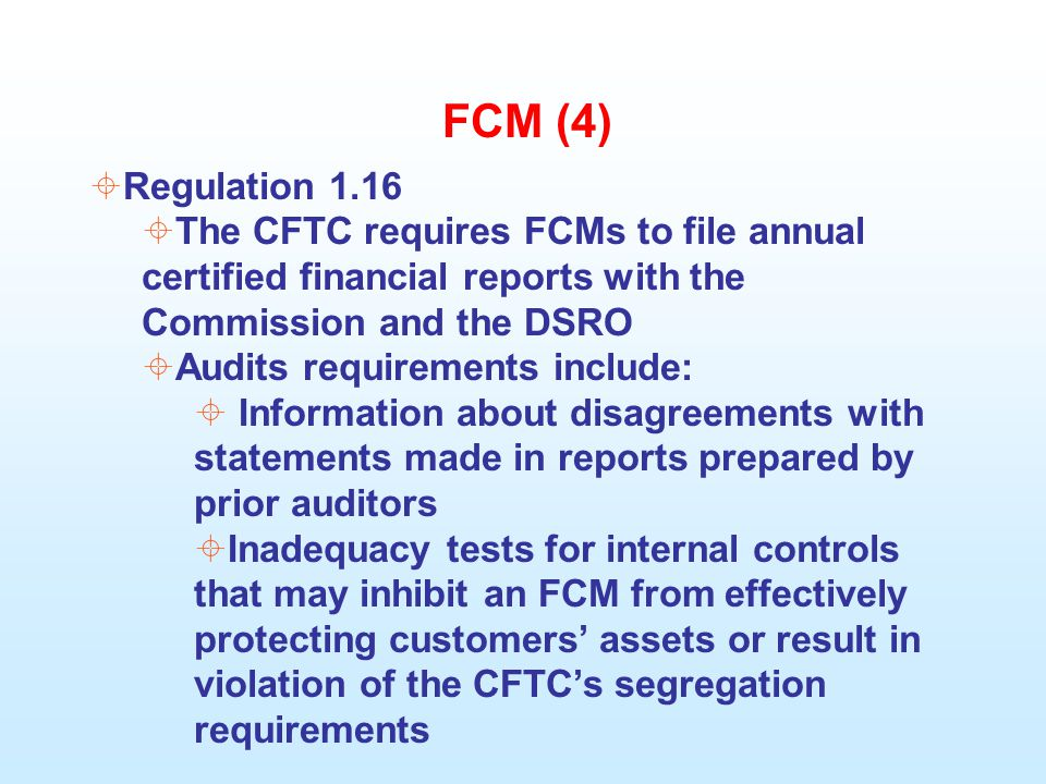 FCM (4)  Regulation 1.16  The CFTC requires FCMs to file annual certified financial reports with the Commission and the DSRO  Audits requirements include:  Information about disagreements with statements made in reports prepared by prior auditors  Inadequacy tests for internal controls that may inhibit an FCM from effectively protecting customers' assets or result in violation of the CFTC's segregation requirements