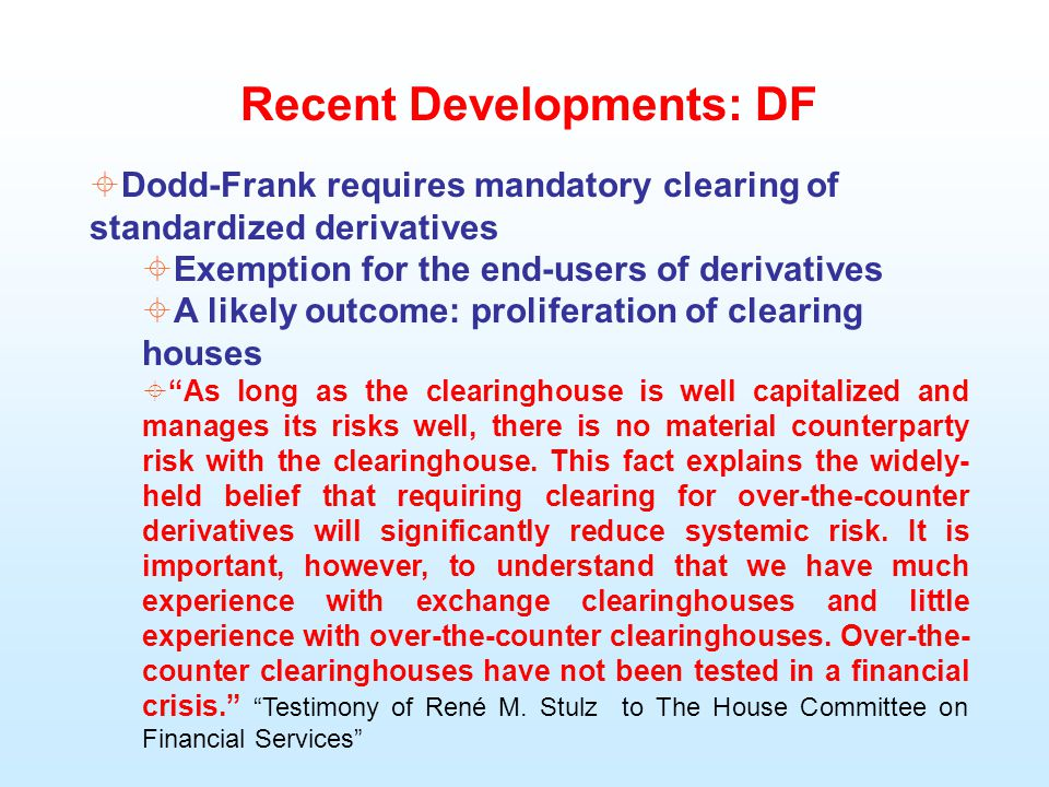 Recent Developments: DF  Dodd-Frank requires mandatory clearing of standardized derivatives  Exemption for the end-users of derivatives  A likely outcome: proliferation of clearing houses  As long as the clearinghouse is well capitalized and manages its risks well, there is no material counterparty risk with the clearinghouse.