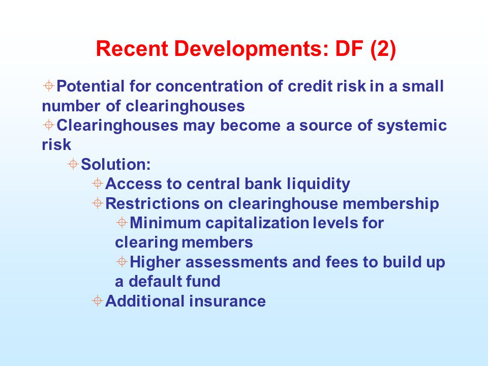 Recent Developments: DF (2)  Potential for concentration of credit risk in a small number of clearinghouses  Clearinghouses may become a source of systemic risk  Solution:  Access to central bank liquidity  Restrictions on clearinghouse membership  Minimum capitalization levels for clearing members  Higher assessments and fees to build up a default fund  Additional insurance