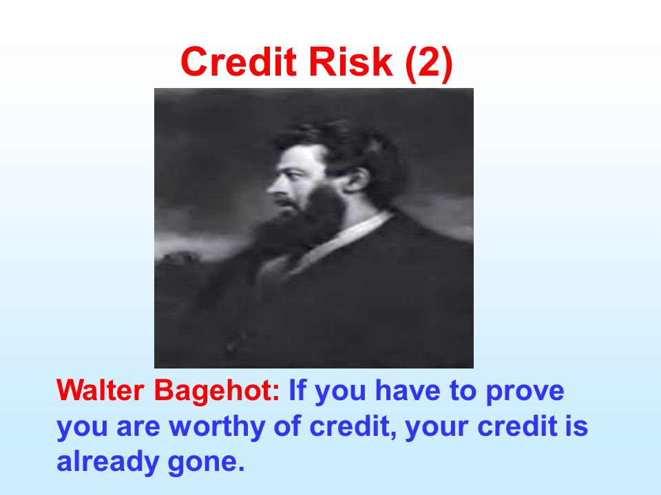 Credit Risk (2) Walter Bagehot: If you have to prove you are worthy of credit, your credit is already gone.