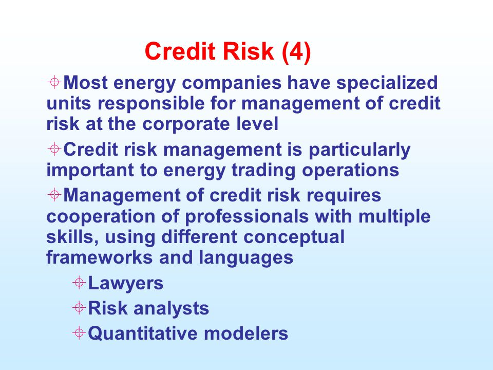 Credit Risk (4)  Most energy companies have specialized units responsible for management of credit risk at the corporate level  Credit risk management is particularly important to energy trading operations  Management of credit risk requires cooperation of professionals with multiple skills, using different conceptual frameworks and languages  Lawyers  Risk analysts  Quantitative modelers