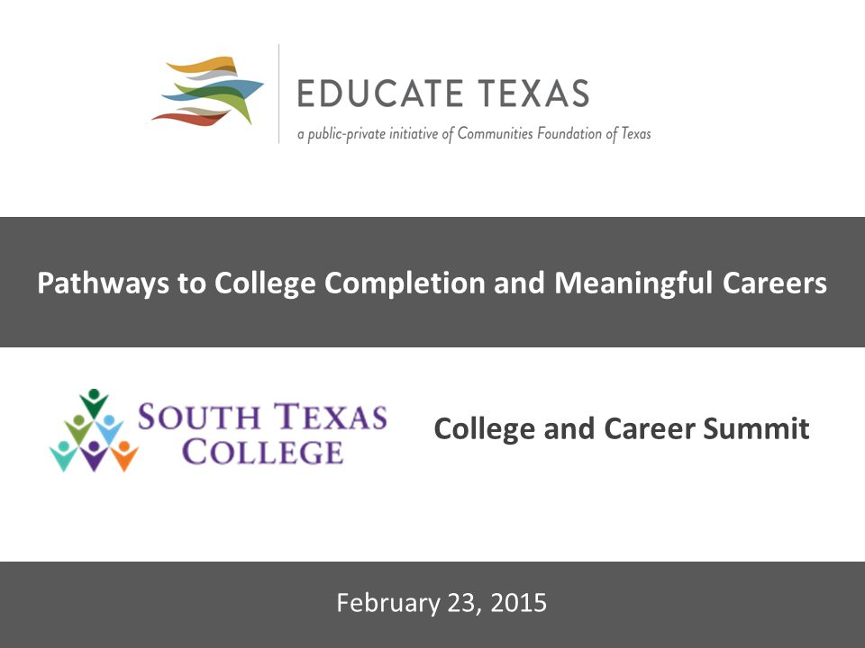 2014 Educate Texas Leadership Forum February 23, 2015 Pathways to College Completion and Meaningful Careers College and Career Summit
