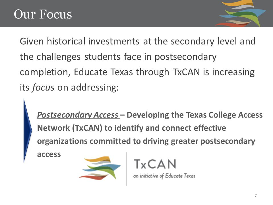 Our Focus 7 Given historical investments at the secondary level and the challenges students face in postsecondary completion, Educate Texas through TxCAN is increasing its focus on addressing: Postsecondary Access – Developing the Texas College Access Network (TxCAN) to identify and connect effective organizations committed to driving greater postsecondary access