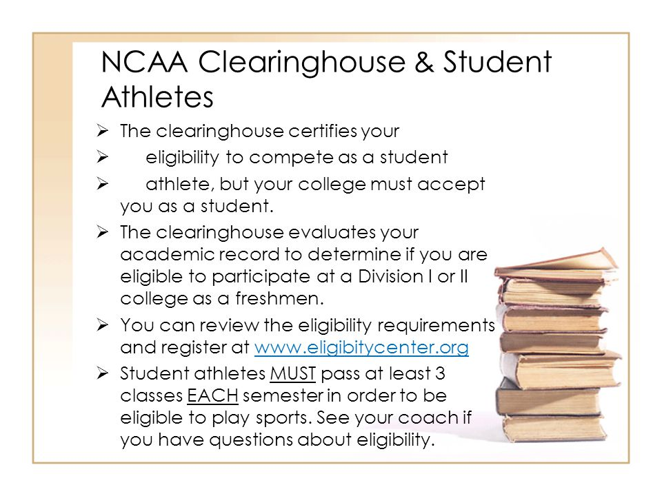 NCAA Clearinghouse & Student Athletes  The clearinghouse certifies your  eligibility to compete as a student  athlete, but your college must accept you as a student.