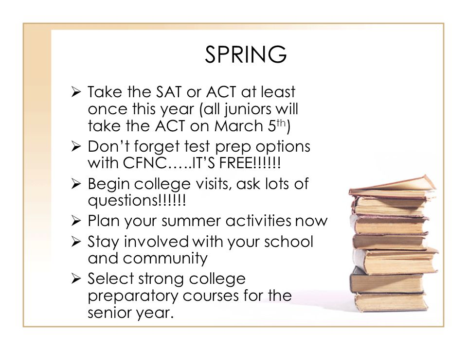 SPRING  Take the SAT or ACT at least once this year (all juniors will take the ACT on March 5 th )  Don't forget test prep options with CFNC…..IT'S FREE!!!!!.