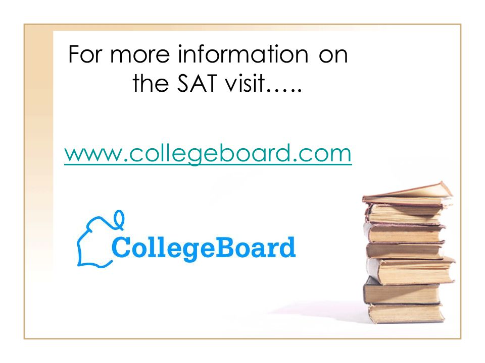For more information on the SAT visit….. www.collegeboard.com