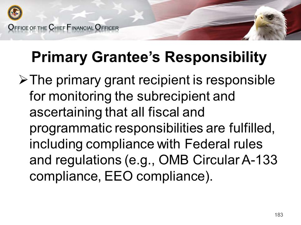 Primary Grantee's Responsibility  The primary grant recipient is responsible for monitoring the subrecipient and ascertaining that all fiscal and programmatic responsibilities are fulfilled, including compliance with Federal rules and regulations (e.g., OMB Circular A-133 compliance, EEO compliance).