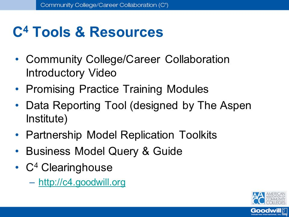 C 4 Tools & Resources Community College/Career Collaboration Introductory Video Promising Practice Training Modules Data Reporting Tool (designed by The Aspen Institute) Partnership Model Replication Toolkits Business Model Query & Guide C 4 Clearinghouse –http://c4.goodwill.orghttp://c4.goodwill.org