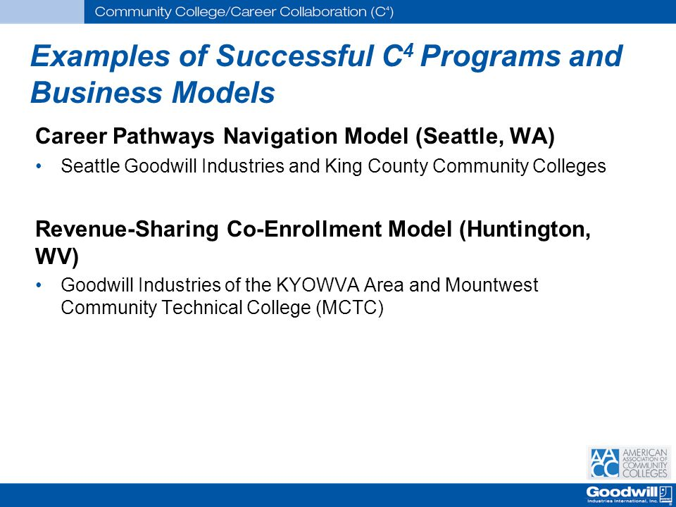 Examples of Successful C 4 Programs and Business Models Career Pathways Navigation Model (Seattle, WA) Seattle Goodwill Industries and King County Community Colleges Revenue-Sharing Co-Enrollment Model (Huntington, WV) Goodwill Industries of the KYOWVA Area and Mountwest Community Technical College (MCTC)